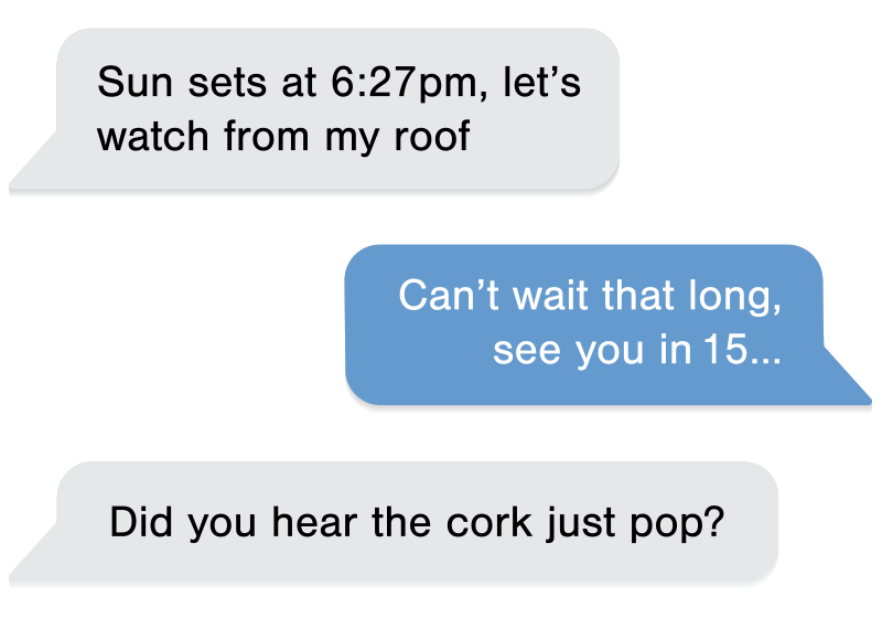 Text Conversation: Sun sets at 6:27pm, let's watch from my roof. Can't wait that long, see you in 15... Did you hear the cork just pop?