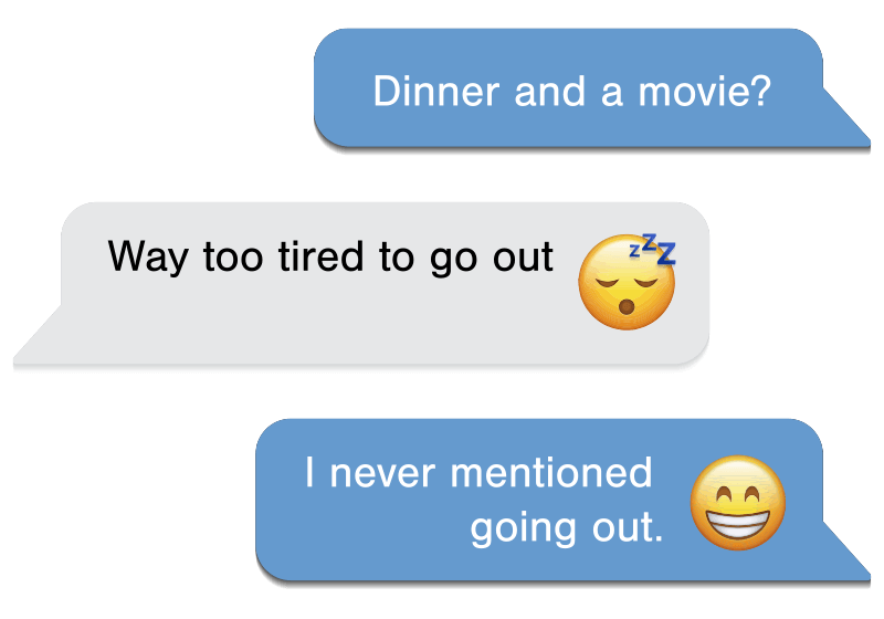 Text Conversation: Dinner and a movie? Waytoo tired to go out (sleepy emoji). I never mentioned going out (smiley emoji).